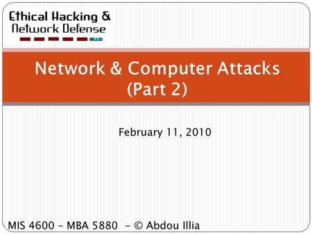 Network & Computer Attacks (Part 2) February 11, 2010 MIS 4600 – MBA 5880 - © Abdou Illia.