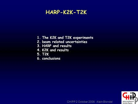 CHIPP 2 October 2006 Alain Blondel HARP-K2K-T2K 1. The K2K and T2K experiments 2. beam related uncertainties 3. HARP and results 4. K2K and results 5.