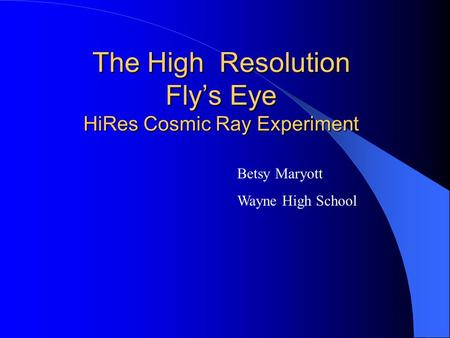The High Resolution Fly's Eye HiRes Cosmic Ray Experiment Betsy Maryott Wayne High School.