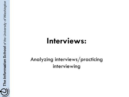 The Information School of the University of Washington Interviews: Analyzing interviews/practicing interviewing.