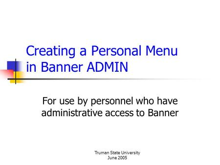 Truman State University June 2005 Creating a Personal Menu in Banner ADMIN For use by personnel who have administrative access to Banner.