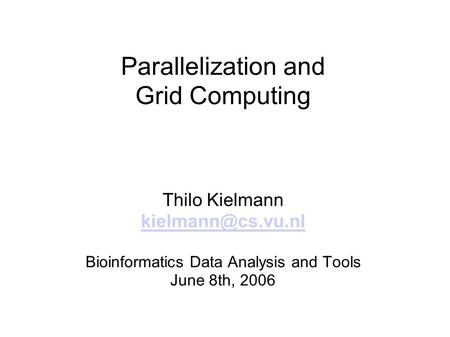 Parallelization and Grid Computing Thilo Kielmann Bioinformatics Data Analysis and Tools June 8th, 2006.