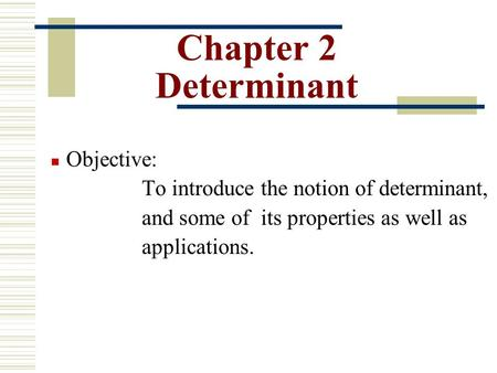 Chapter 2 Determinant Objective: To introduce the notion of determinant, and some of its properties as well as applications.