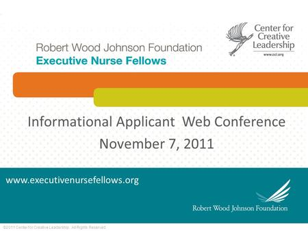 ©2011 Center for Creative Leadership. All Rights Reserved. Informational Applicant Web Conference November 7, 2011 www.executivenursefellows.org.