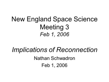New England Space Science Meeting 3 Feb 1, 2006 Implications of Reconnection Nathan Schwadron Feb 1, 2006.