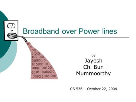 Broadband over Power lines by Jayesh Chi Bun Mummoorthy CS 536 – October 22, 2004.