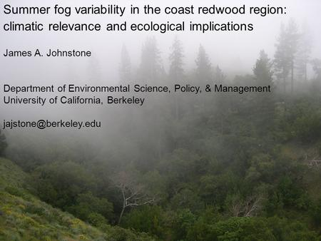 Summer fog variability in the coast redwood region: climatic relevance and ecological implications James A. Johnstone Department of Environmental Science,