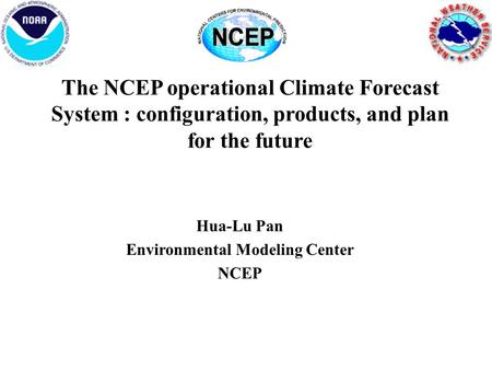 The NCEP operational Climate Forecast System : configuration, products, and plan for the future Hua-Lu Pan Environmental Modeling Center NCEP.