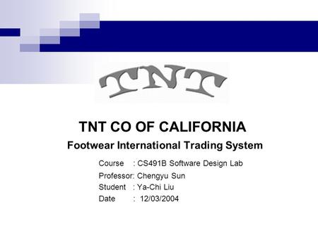 TNT CO OF CALIFORNIA Footwear International Trading System Course : CS491B Software Design Lab Professor: Chengyu Sun Student : Ya-Chi Liu Date : 12/03/2004.