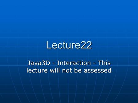 Lecture22 Java3D - Interaction - This lecture will not be assessed.