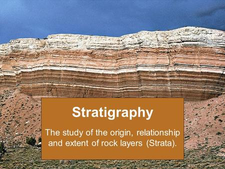 Stratigraphy The study of the origin, relationship and extent of rock layers (Strata).
