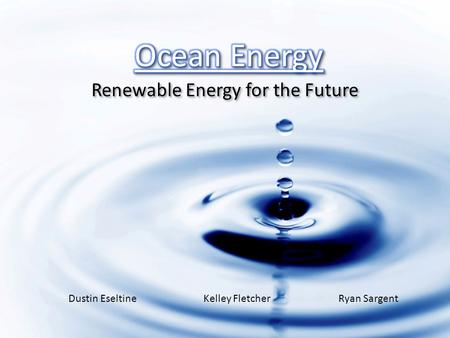 Renewable Energy for the Future Dustin EseltineKelley FletcherRyan Sargent.
