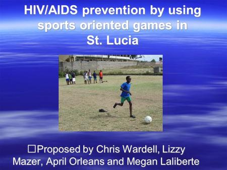 HIV/AIDS prevention by using sports oriented games in St. Lucia Proposed by Chris Wardell, Lizzy Mazer, April Orleans and Megan Laliberte.