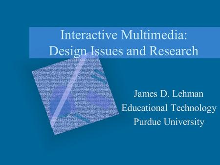Interactive Multimedia: Design Issues and <strong>Research</strong> James D. Lehman Educational Technology Purdue University.
