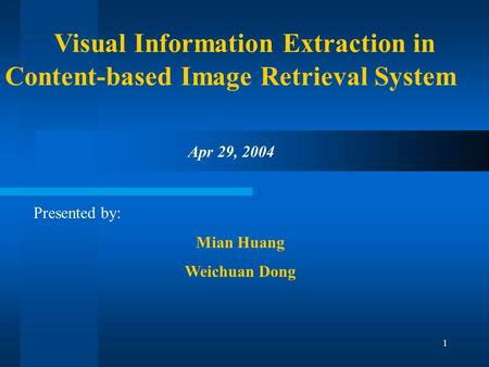 1 Visual Information Extraction in Content-based Image Retrieval System Presented by: Mian Huang Weichuan Dong Apr 29, 2004.