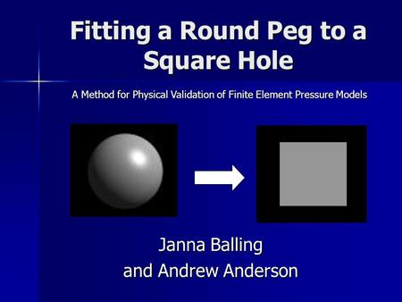 Fitting a Round Peg to a Square Hole Janna Balling and Andrew Anderson A Method for Physical Validation of Finite Element Pressure Models.