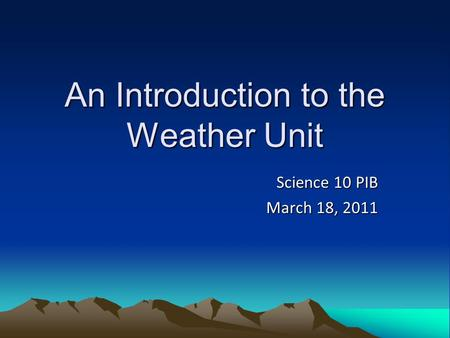 An Introduction to the Weather Unit Science 10 PIB March 18, 2011.