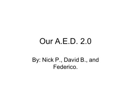 Our A.E.D. 2.0 By: Nick P., David B., and Federico.