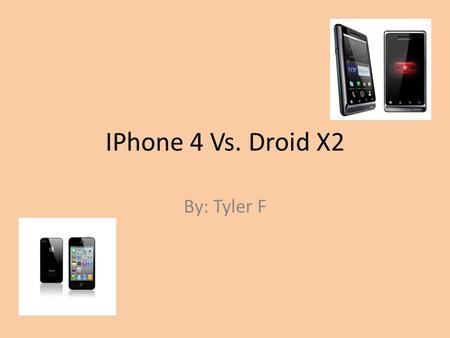 IPhone 4 Vs. Droid X2 By: Tyler F. Iphone 4 design Shape – Candy bar Dimensions - 4.50 x 2.31 x 0.37 Weight – 4.83 oz. Colors – Black, White.
