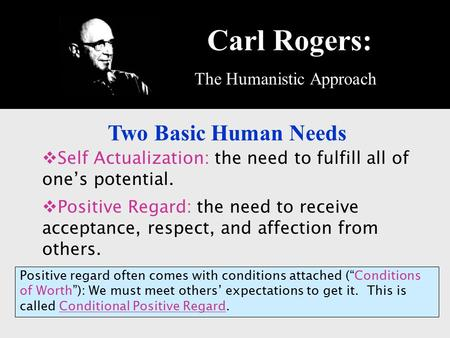 Carl Rogers: The Humanistic Approach Two Basic Human Needs  Self Actualization: the need to fulfill all of one's potential.  Positive Regard: the need.