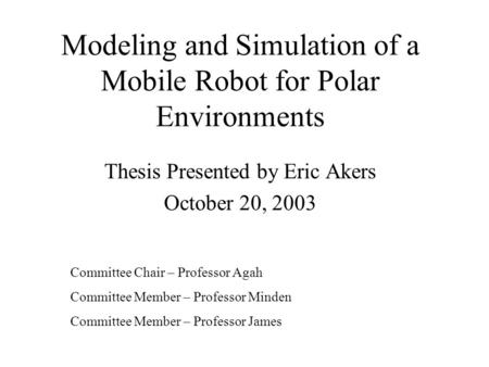 Modeling and Simulation of a Mobile Robot for Polar Environments Thesis Presented by Eric Akers October 20, 2003 Committee Chair – Professor Agah Committee.