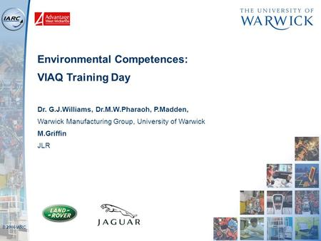© 2006 IARC Environmental Competences: VIAQ Training Day Dr. G.J.Williams, Dr.M.W.Pharaoh, P.Madden, Warwick Manufacturing Group, University of Warwick.
