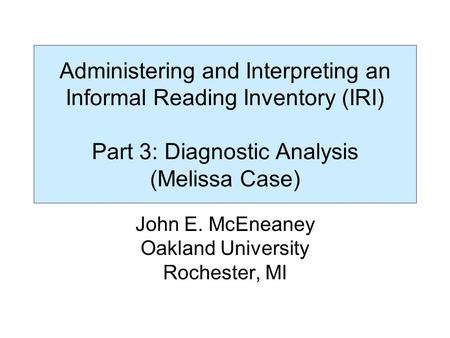 Administering and Interpreting an Informal Reading Inventory (IRI) Part 3: Diagnostic Analysis (Melissa Case) John E. McEneaney Oakland University Rochester,