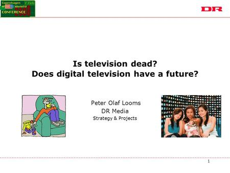 1 Is television dead? Does digital television have a future? Peter Olaf Looms DR Media Strategy & Projects.