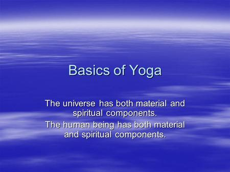 Basics of Yoga The universe has both material and spiritual components. The human being has both material and spiritual components.