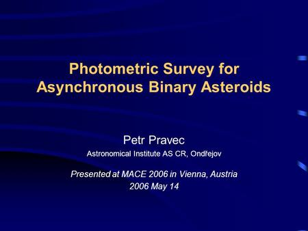 Photometric Survey for Asynchronous Binary Asteroids Petr Pravec Astronomical Institute AS CR, Ondřejov Presented at MACE 2006 in Vienna, Austria 2006.