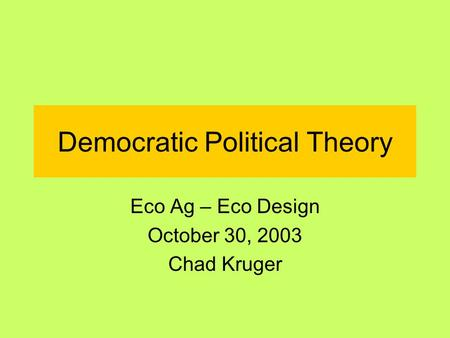 Democratic Political Theory Eco Ag – Eco Design October 30, 2003 Chad Kruger.