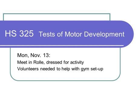 HS 325 Tests of Motor Development Mon, Nov. 13: Meet in Rolle, dressed for activity Volunteers needed to help with gym set-up.
