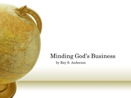 Minding God's Business by Ray S. Anderson. What in the World is God doing? The gospel is that God has entered into history in order to accomplish the.