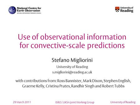 ISRO / UKSA Joint Working Group University of Reading29 March 2011 Use of observational information for convective-scale predictions Stefano Migliorini.