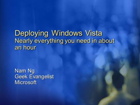 Deploying Windows Vista Nearly everything you need in about an hour Nam Ng Geek Evangelist Microsoft.