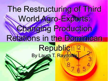 1 The Restructuring of Third World Agro-Exports: Changing Production Relations in the Dominican Republic By Laura T. Raynolds.