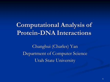 1 Computational Analysis of Protein-DNA Interactions Changhui (Charles) Yan Department of Computer Science Utah State University.