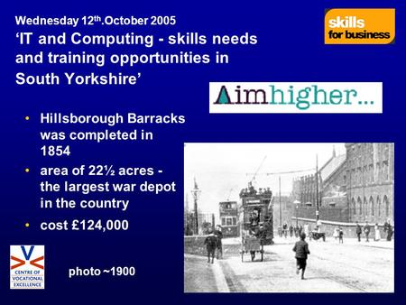 Wednesday 12 th.October 2005 'IT and Computing - skills needs and training opportunities in South Yorkshire' Hillsborough Barracks was completed in 1854.