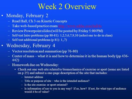 Week 2 Overview Monday, February 2 –Read Hall, Ch 3 on Kinetic Concepts –Take web-based practice exam