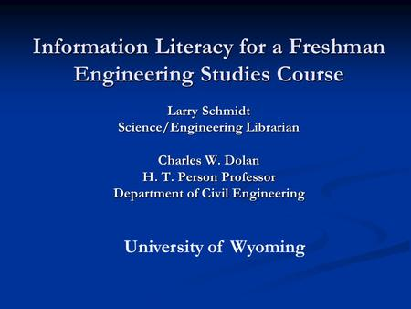 Information Literacy for a Freshman Engineering Studies Course Larry Schmidt Science/Engineering Librarian Charles W. Dolan H. T. Person Professor Department.