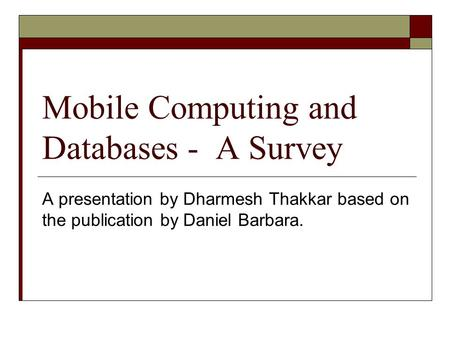 Mobile Computing and Databases - A Survey A presentation by Dharmesh Thakkar based on the publication by Daniel Barbara.