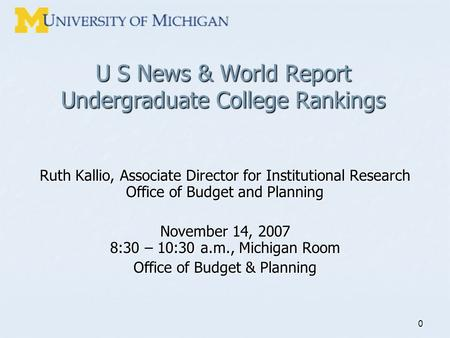 0 U S News & World Report Undergraduate College Rankings Ruth Kallio, Associate Director for Institutional Research Office of Budget and Planning November.