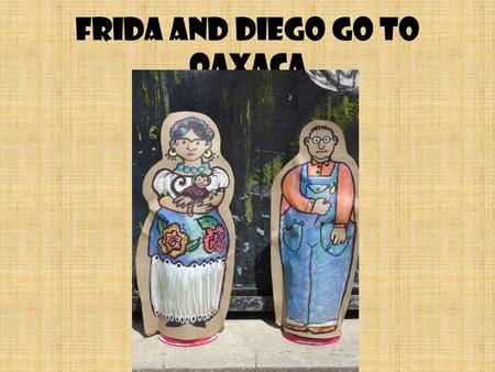 Frida and Diego go to Oaxaca. Frida Kahlo and Diego Rivera were 20 th century artists who created art works about the people of Mexico.