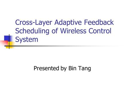 Cross-Layer Adaptive Feedback Scheduling of Wireless Control System Presented by Bin Tang.