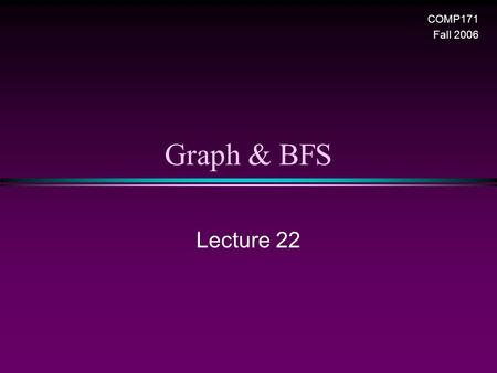 Graph & BFS Lecture 22 COMP171 Fall 2006. Graph & BFS / Slide 2 Graphs * Extremely useful tool in modeling problems * Consist of: n Vertices n Edges D.