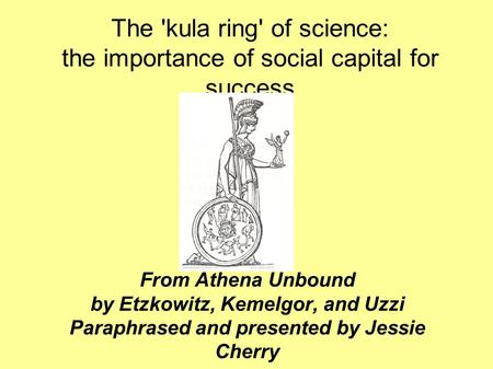 The 'kula ring' of science: the importance of social capital for success From Athena Unbound by Etzkowitz, Kemelgor, and Uzzi Paraphrased and presented.