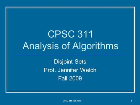 CPSC 311, Fall 2009 1 CPSC 311 Analysis of Algorithms Disjoint Sets Prof. Jennifer Welch Fall 2009.