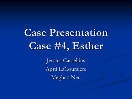Case Presentation Case #4, Esther Jessica Cassellius April LaCoursiere Meghan Neu.