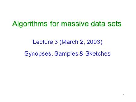 1 Algorithms for massive data sets Lecture 3 (March 2, 2003) Synopses, Samples & Sketches.