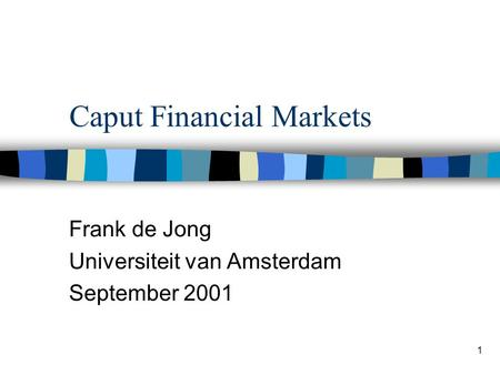 1 Caput Financial Markets Frank de Jong Universiteit van Amsterdam September 2001.